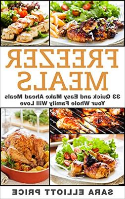 Freezer Meals: 33 Quick and Easy Make Ahead Meals Your Whole